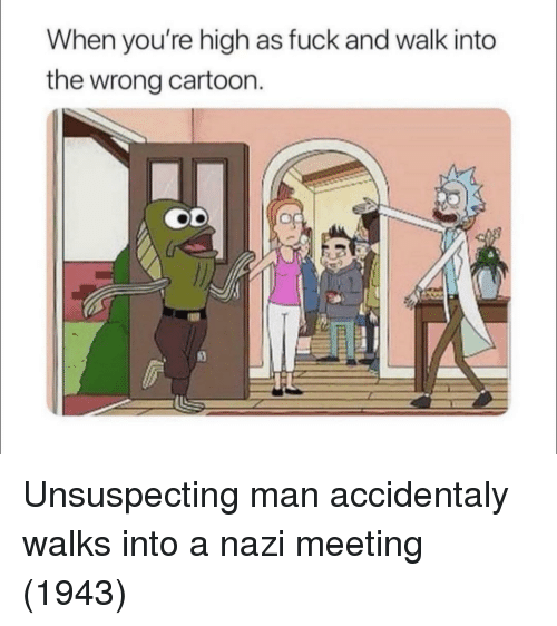high as fuck: When you're high as fuck and walk into  the wrong cartoon. Unsuspecting man accidentaly walks into a nazi meeting (1943)