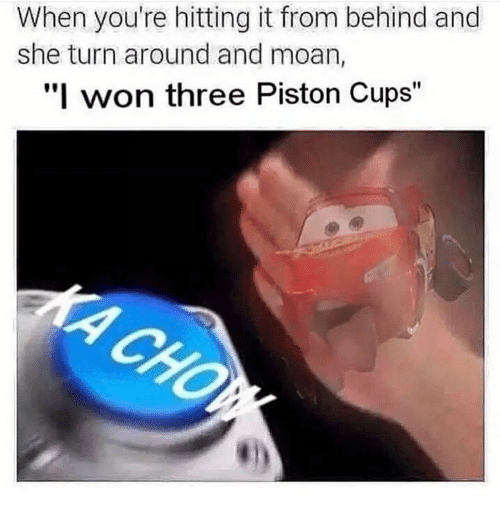 """piston: When you're hitting it from behind and  she turn around and moan,  """"I won three Piston Cups"""""""