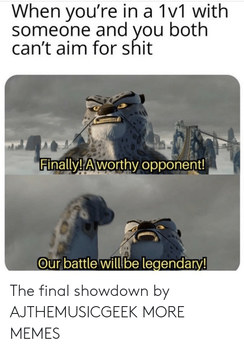 aim: When you're in a 1v1 with  someone and you both  can't aim for shit  Finally! Aworthy opponent!  Our battle willbe legendary! The final showdown by AJTHEMUSICGEEK MORE MEMES