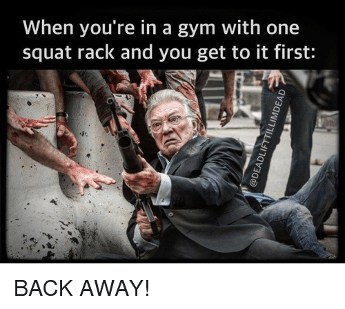 Backing Away: When you're in a gym with one  squat rack and you get to it first: BACK AWAY!
