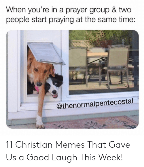 Memes, Good, and Time: When you're in a prayer group & two  people start praying at the same time:  @thenormalpentecostal 11 Christian Memes That Gave Us a Good Laugh This Week!