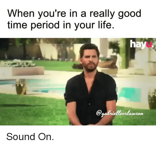 Time Period: When you're in a really good  time period in your life.  hay  Qaalrielleurlawson Sound On.
