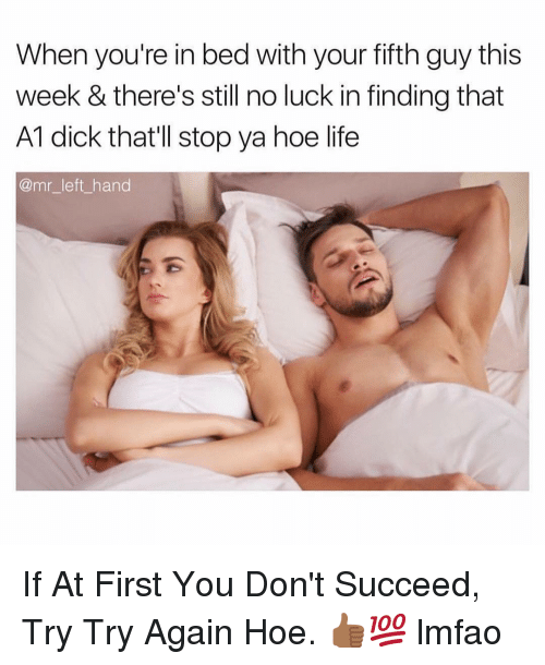 Hoe, Life, and Dick: When you're in bed with your fifth guy this  week & there's still no luck in finding that  A1 dick that'll stop ya hoe life  @mr_left_ hand If At First You Don't Succeed, Try Try Again Hoe. 👍🏾💯 lmfao