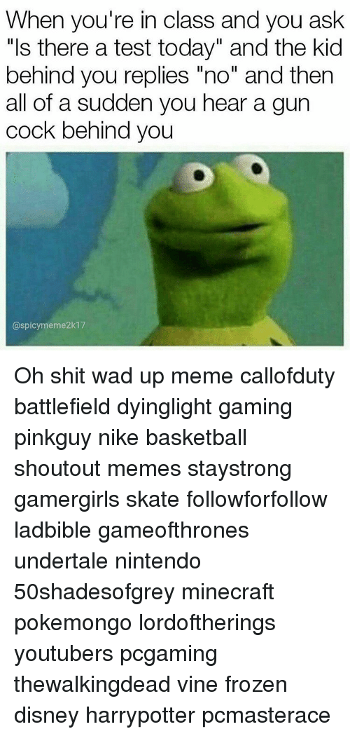 """gun cocking: When you're in class and you ask  """"Is there a test today"""" and the kid  behind you replies """"no"""" and then  all of a sudden you hear a gun  cock behind you  @spicy meme2k17 Oh shit wad up meme callofduty battlefield dyinglight gaming pinkguy nike basketball shoutout memes staystrong gamergirls skate followforfollow ladbible gameofthrones undertale nintendo 50shadesofgrey minecraft pokemongo lordoftherings youtubers pcgaming thewalkingdead vine frozen disney harrypotter pcmasterace"""