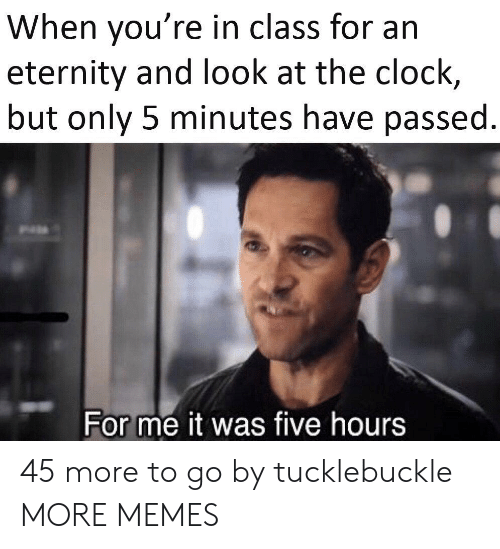 Clock, Dank, and Memes: When you're in class for an  eternity and look at the clock,  but only 5 minutes have passed.  For me it was five hours 45 more to go by tucklebuckle MORE MEMES