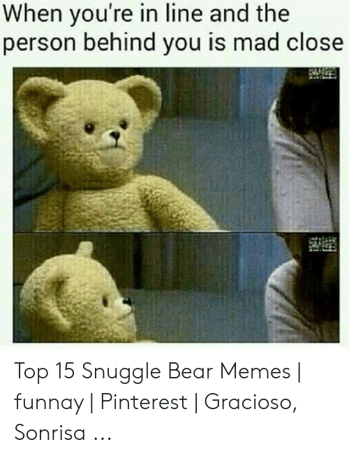 snuggle bear: When you're in line and the  person behind you is mad close Top 15 Snuggle Bear Memes | funnay | Pinterest | Gracioso, Sonrisa ...