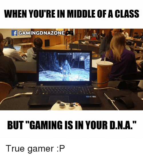 """isin: WHEN YOU'RE IN MIDDLEOFACLASS  GAMINGDNAZONE  f BUT """"GAMING ISIN YOURDNA."""" True gamer :P"""