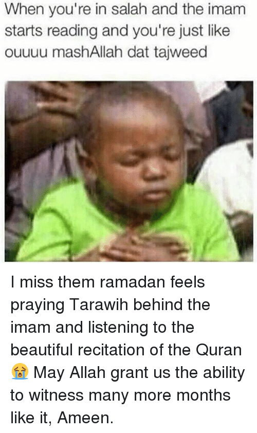 Ramadan: When you're in salah and the imam  starts reading and you're just like  ouuuu mashAllah dat tajweed I miss them ramadan feels praying Tarawih behind the imam and listening to the beautiful recitation of the Quran 😭 May Allah grant us the ability to witness many more months like it, Ameen.