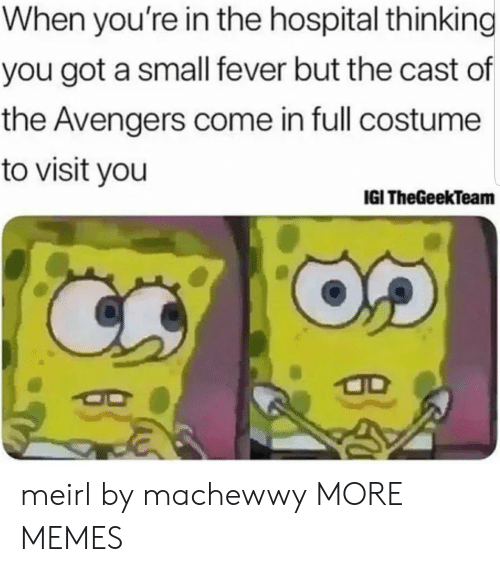 Dank, Memes, and Target: When you're in the hospital thinking  you got a small fever but the cast of  the Avengers come in full costume  to visit you  IGI TheGeekTeam meirl by machewwy MORE MEMES