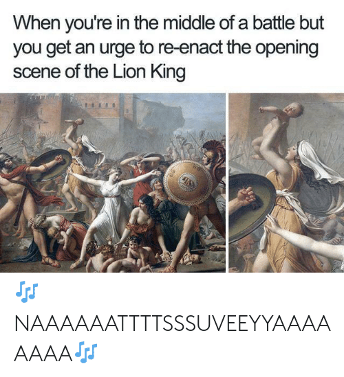 Lion King: When you're in the middle of a battle but  you get an urge to re-enact the opening  scene of the Lion King 🎶NAAAAAATTTTSSSUVEEYYAAAAAAAA🎶