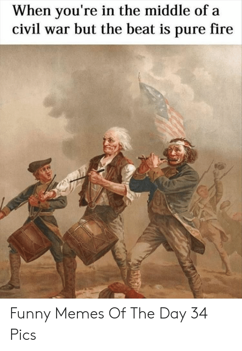 Fire, Funny, and Memes: When you're in the middle of a  civil war but the beat is pure fire Funny Memes Of The Day 34 Pics