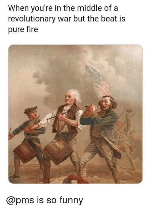 Fire, Funny, and The Middle: When you're in the middle of a  revolutionary war but the beat is  pure fire @pms is so funny