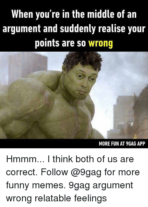9gag, Funny, and Memes: When you're in the middle of an  argument and suddenly realise your  points are so wrong  MORE FUN AT 9GAG APP Hmmm... I think both of us are correct. Follow @9gag for more funny memes. 9gag argument wrong relatable feelings