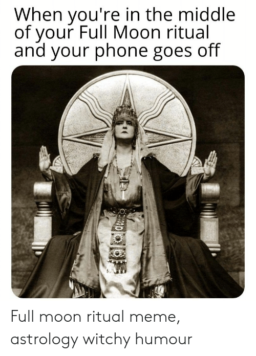 Meme, Phone, and Astrology: When you're in the middle  of your Full Moon ritual  and your phone goes off Full moon ritual meme, astrology witchy humour