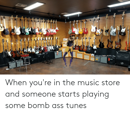 tunes: When you're in the music store and someone starts playing some bomb ass tunes