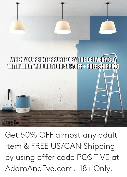 Free, Http, and Eve: WHEN YOURE INTERRUPTED BY THE DELIVERY GUY  WITH WHAT YOUGOT FOR50% OFF + FREE SHIPPING  Adam&Eve    Get 50% OFF almost any adult item & FREE US/CAN Shipping by using offer code POSITIVE at AdamAndEve.com.  18+ Only.