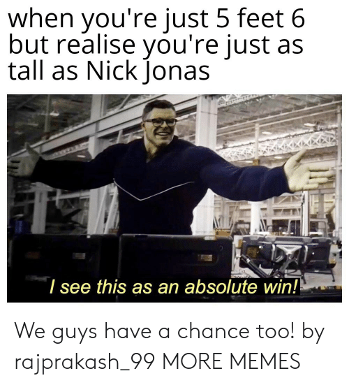 chance: when you're just 5 feet 6  but realise you're just as  tall as Nick Jonas  I see this as an absolute win!! We guys have a chance too! by rajprakash_99 MORE MEMES