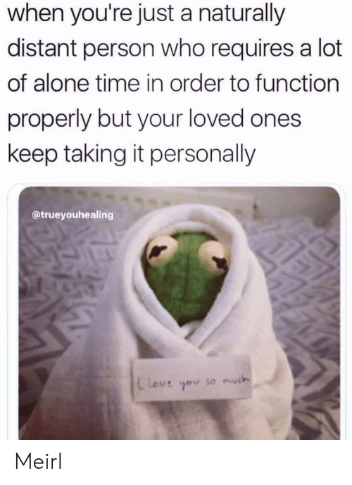 naturally: when you're just a naturally  distant person who requires a lot  of alone time in order to function  properly but your loved ones  keep taking it personally  @trueyouhealing  L Love  so much Meirl