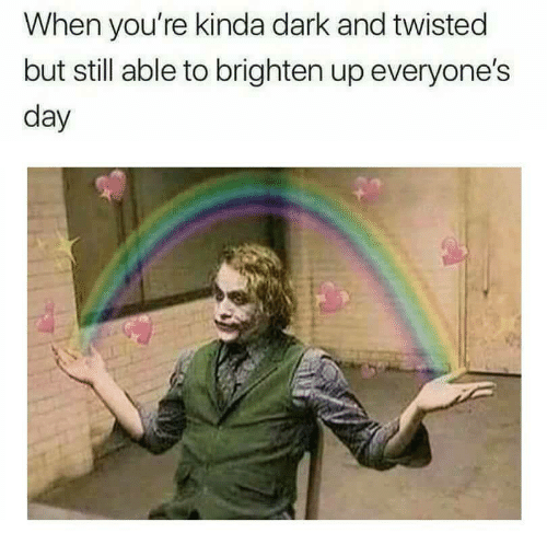 Dark, Twisted, and Day: When you're kinda dark and twisted  but still able to brighten up everyone's  day