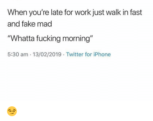 """Youre Late: When you're late for work just walk in fast  and fake mad  """"Whatta fucking morning""""  5:30 am 13/02/2019 Twitter for iPhone 😏"""