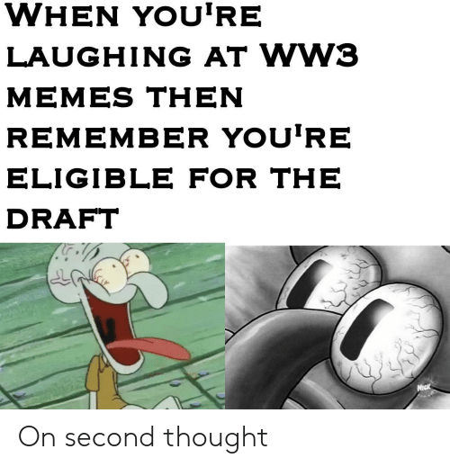 Drafting: WHEN YOU'RE  LAUGHING AT WW3  MEMES THEN  REMEMBER YOU'RE  ELIGIBLE FOR THE  DRAFT  Nick On second thought