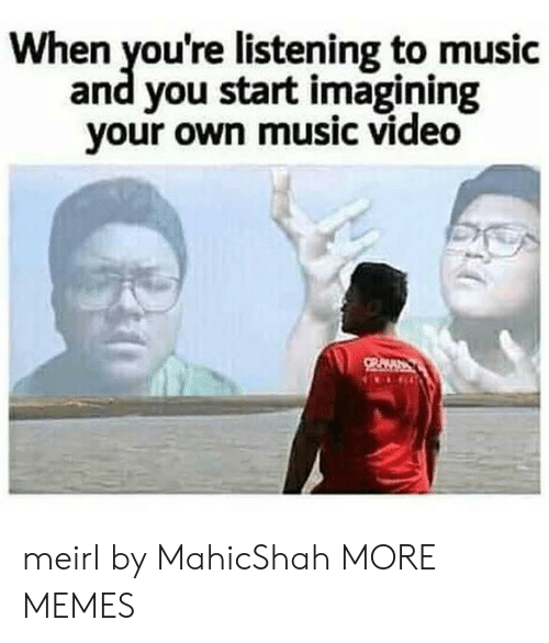imagining: When you're listening to music  and you start imagining  your own music video meirl by MahicShah MORE MEMES