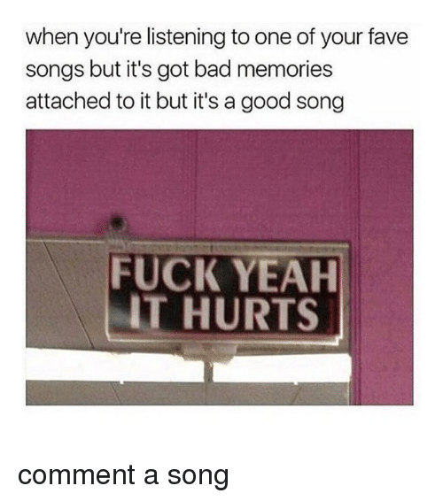 Bad, Yeah, and Fave: when you're listening to one of your fave  songs but it's got bad memories  attached to it but it's a good song  FUCK YEAH  IT HURTS comment a song
