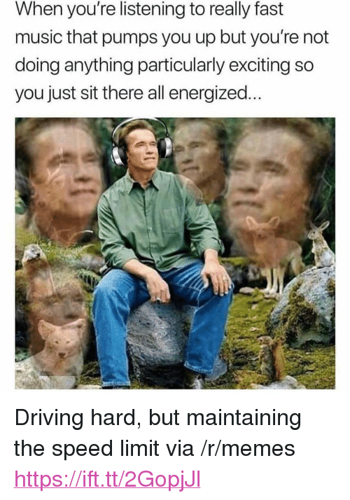 "Energized: When you're listening to really fast  music that pumps you up but you're not  doing anything particularly exciting so  you just sit there all energized... <p>Driving hard, but maintaining the speed limit via /r/memes <a href=""https://ift.tt/2GopjJl"">https://ift.tt/2GopjJl</a></p>"