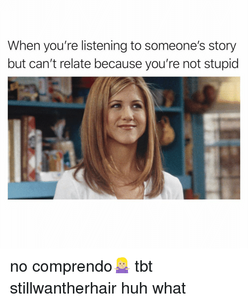 Funny, Huh, and Tbt: When you're listening to someone's story  but can't relate because you're not stupid no comprendo🤷🏼‍♀️ tbt stillwantherhair huh what
