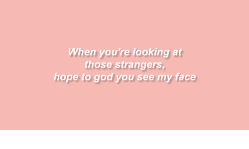 God, Hope, and Looking: When you're looking at  those strangers  hope to god you see my face