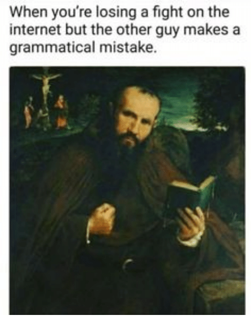 grammatical: When you're losing a fight on the  internet but the other guy makes a  grammatical mistake.