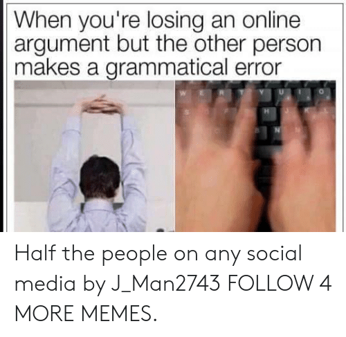 grammatical: When you're losing an online  argument but the other person  makes a grammatical error Half the people on any social media by J_Man2743 FOLLOW 4 MORE MEMES.