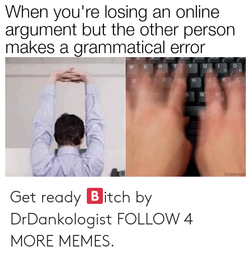 grammatical: When you're losing an online  argument but the other person  makes a grammatical error  E  H  DrDankologist Get ready 🅱️itch by DrDankologist FOLLOW 4 MORE MEMES.