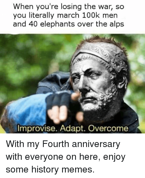 Memes, History, and Elephants: When you're losing the war, so  you literally march 100k men  and 40 elephants over the alps  Improvise. Adapt. Overcome With my Fourth anniversary with everyone on here, enjoy some history memes.