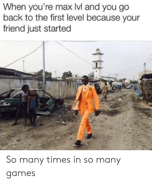 Games, Back, and Friend: When you're max Ivl and you go  back to the first level because your  friend just started  H So many times in so many games