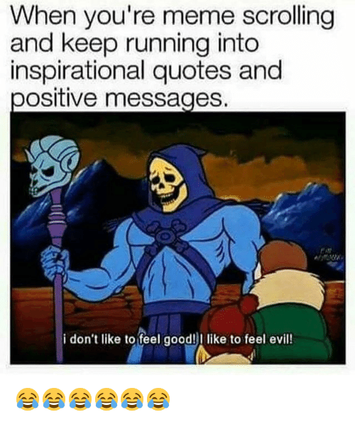 Meme, Good, and Quotes: When you're meme scrolling  and keep running into  inspirational quotes and  ositive messages.  i don't like to feel good! like to feel evil! 😂😂😂😂😂😂