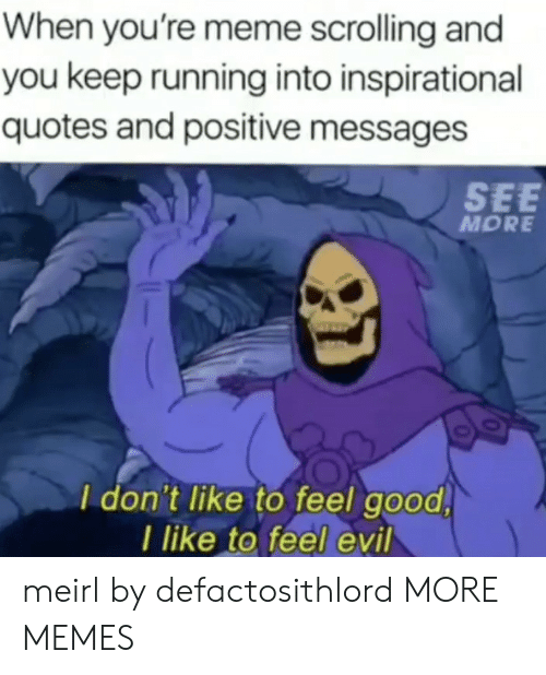 Inspirational: When you're meme scrolling and  you keep running into inspirational  quotes and positive messages  SEE  MORE  I don't like to feel good  I like to feel evil meirl by defactosithlord MORE MEMES