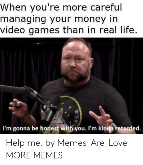 Dank, Life, and Love: When you're more careful  managing your money in  video games than in real life.  I'm gonna be honest with you. I'm kinda retarded. Help me. by Memes_Are_Love MORE MEMES