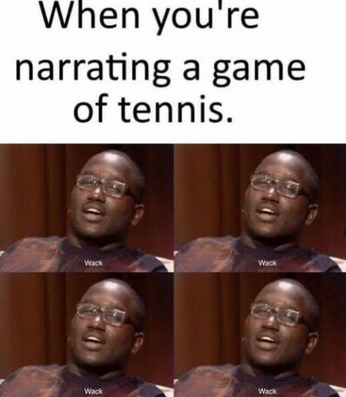 Game, Tennis, and Wack: When you're  narrating a game  of tennis  Wack  Wack  Wack  Wack