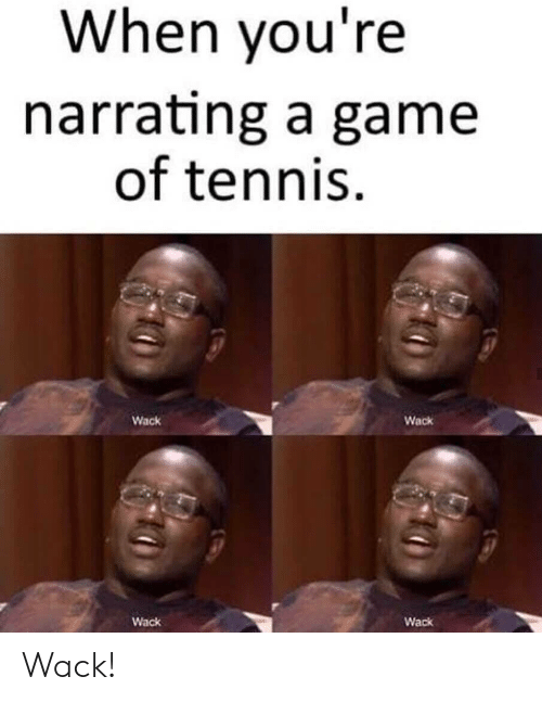 Game, Tennis, and Wack: When you're  narrating a game  of tennis  Wack  Wack  Wack  Wack Wack!