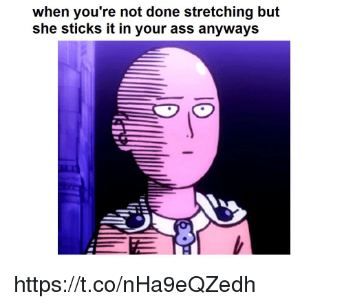 stretching: when you're not done stretching but  she sticks it in your ass anyways https://t.co/nHa9eQZedh