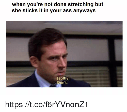 stretching: when you're not done stretching but  she sticks it in your ass anyways  [softly]  Don't. https://t.co/f6rYVnonZ1