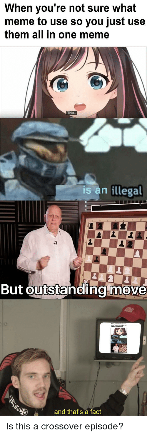 What Meme: When you're not sure what  meme to use so you just use  them all in one meme  This  is an illegal  But outstanding move  and that's a fact Is this a crossover episode?