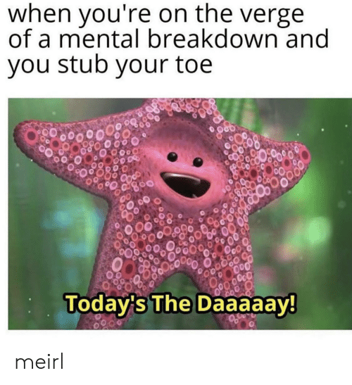 mental breakdown: when you're on the verge  of a mental breakdown and  you stub your toe  OcO  Today's The Daaaaay! meirl
