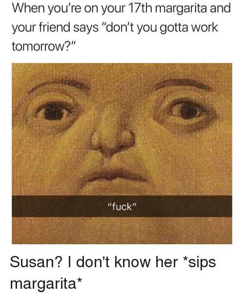 "Work, Fuck, and Tomorrow: When you're on your 1/th margarita and  your friend says ""don't you gotta work  tomorrow?""  ""fuck"" Susan? I don't know her *sips margarita*"