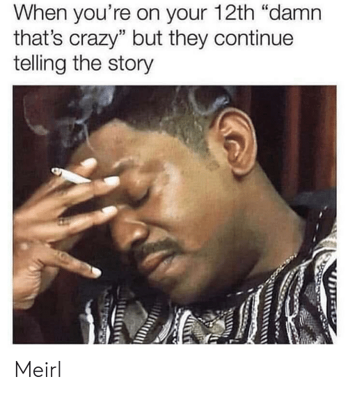 "Crazy, MeIRL, and They: When you're on your 12th ""damn  that's crazy"" but they continue  telling the story Meirl"