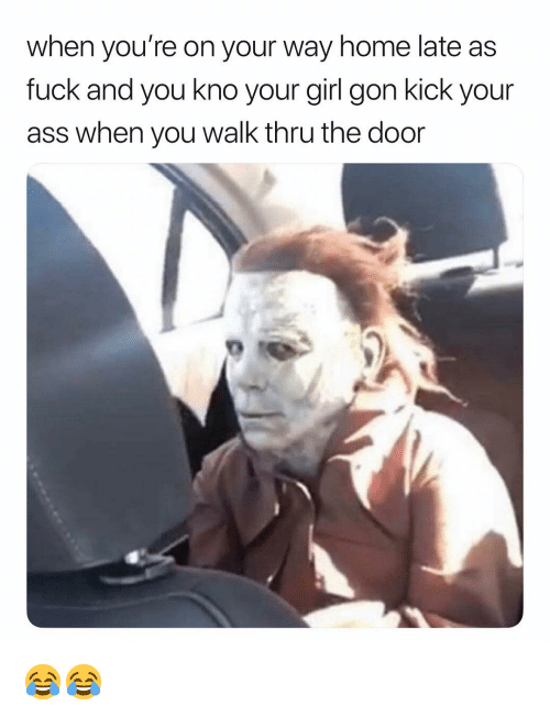 Ass, Fuck, and Girl: when you're on your way home late as  fuck and you kno your girl gon kick your  ass when you walk thru the door 😂😂