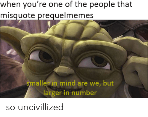 Misquote: when you're one of the people that  misquote prequelmemes  smaller in mind are we, but  larger in number so uncivillized