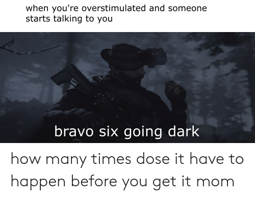 How Many Times, Bravo, and Mom: when you're overstimulated and someone  starts talking to you  bravo six going dark how many times dose it have to happen before you get it mom