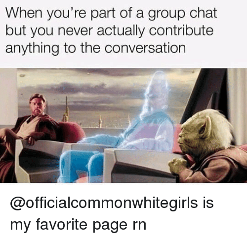 Group Chat, Chat, and Dank Memes: When you're part of a group chat  but you never actually contribute  anything to the conversation @officialcommonwhitegirls is my favorite page rn